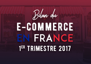 bilan des e-commerçants au 1er trimestre 2017 en France